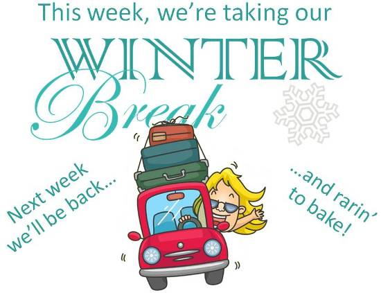 This week, we're taking our Winter Break. Next week, we'll be back - and rarin' to bake!